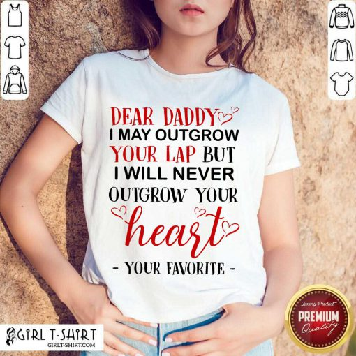Nice Dear Daddy I May Outgrow Your Lap But I Will Never Outgrow Your Heart Your Favorite Shirt