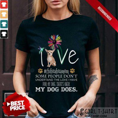 Nice Love Chihuahua Mom My Dog Does Shirt