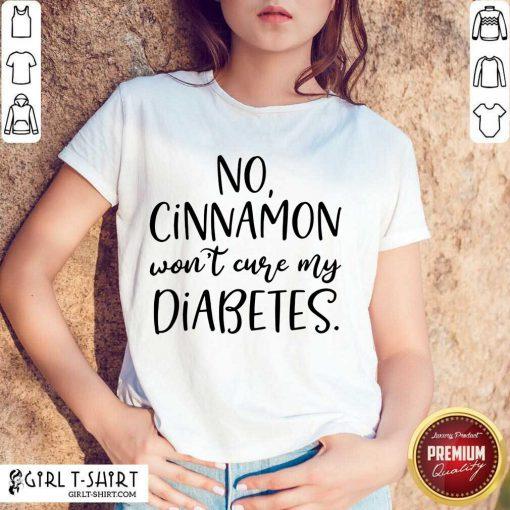 No Cinnamon Won't Cure My Diabetes Shirt