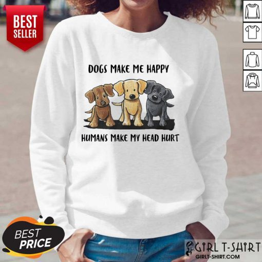Perfect Dogs Make Me Happy Humans Make My Head Hurt Dog Lover Long-Sleeved