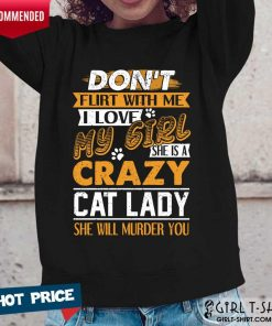 Premium Dont Flirt With Me I Love My Girl She Is A Crazy Cat Lady She Will Murder You Long-Sleeved