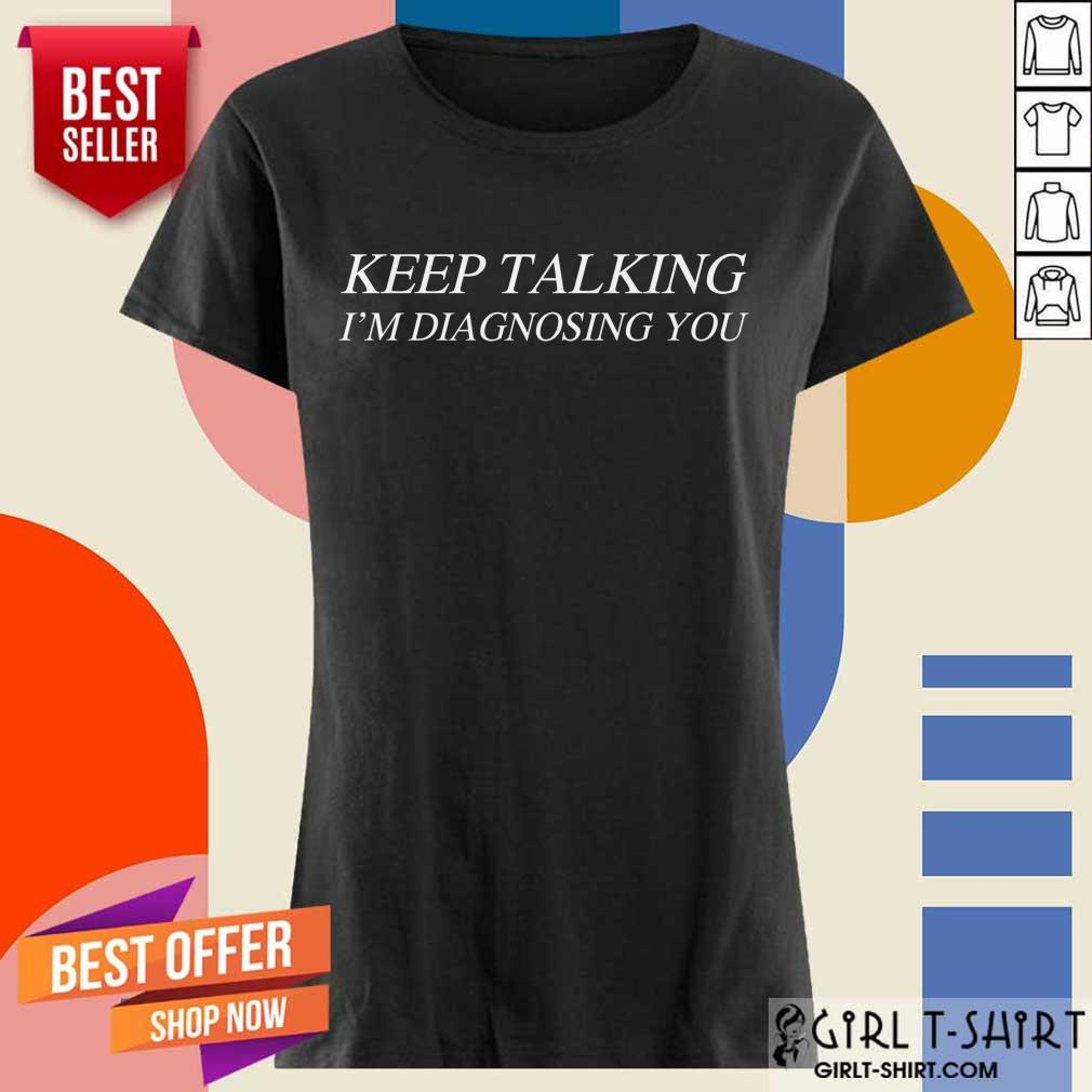 Premium Keep Talking Im Diagnosing You Ladies Tee