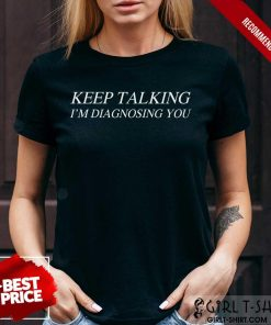 Premium Keep Talking Im Diagnosing You Shirt