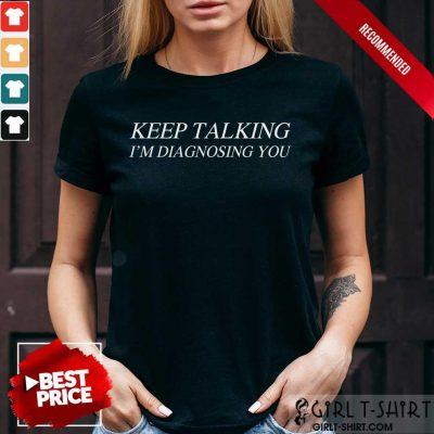Premium Keep Talking Im Diagnosing You Shirt