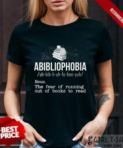 Pretty Abibliophobia NounThe Fear Of Running Out Of Books To Read Shirt