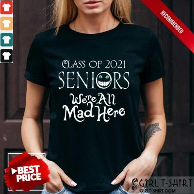 Top Class Of 2021 Seniors Were All Mad Here Shirt