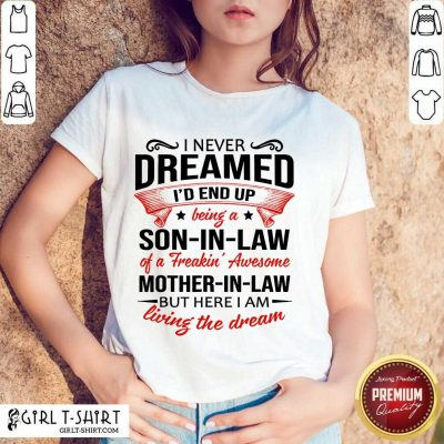 Top I Never Dreamed Id End Up Being A Son In Law Of A Freakin Awesome Mother In Law But Here I Am Living The Dream Shirt