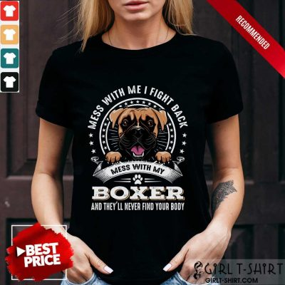 Top Mess With Me I Fight Back Mess With My Boxer And Theyll Never Find Your Body Dog Shirt