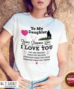 Top To My Daughter Always Remember That I Love You You Are Braber Than You Beliver Stronger Than You Seem Smarter Than You Think ShirtTop To My Daughter Always Remember That I Love You You Are Braber Than You Beliver Stronger Than You Seem Smarter Than You Think Shirt