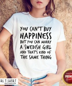 Top You Cant Buy Happiness But You Can Marry A Swedish Girl And Thats Kind Of The Same Thing Shirt