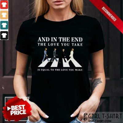 And In The End The Love You Take Shirt