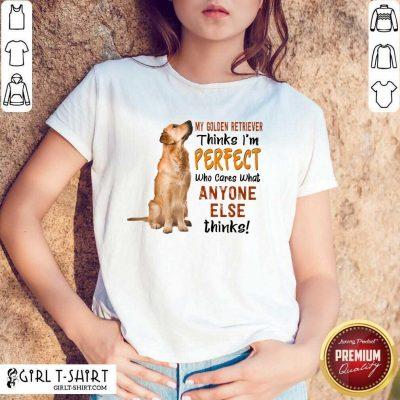 Golden Retriever Thinks I'm Perfect Shirt