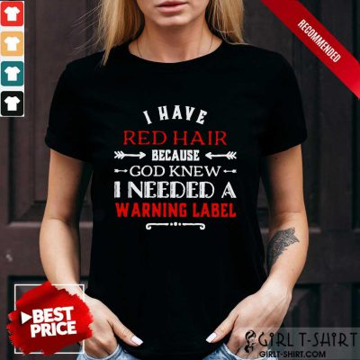 I Have Red Hair I Need A Warning Label Shirt
