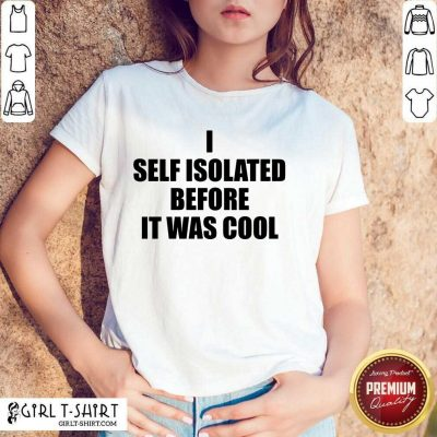I Self Isolate Before It Was Cool Shirt