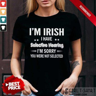 Im Irish I Have Selective Hearing Shirt