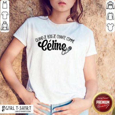 Quand Je Bois Je Chante Comme Celine Shirt