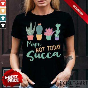 Gardening Nope Not Today Succa Cactus Shirt