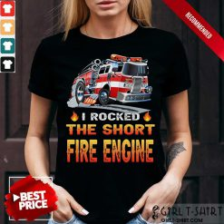 I Rocked The Short Fire Engine Shirt