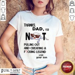 Thanks Dad For Not Pulling Out And Creating Shirt