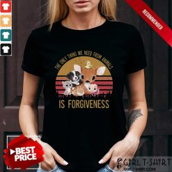 The We Need From Animal Is Forgiveness Shirt