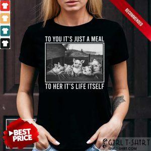 To You It Is Just A Meal To Her It Is Life Itself Pigs Shirt