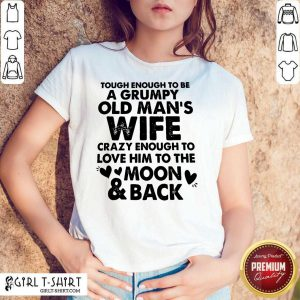 Tough Enough To Be A Grumpy Old Mans Wife Crazy Enough To Love Him To The Moon And Back Shirt